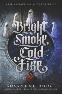 Bright Smoke, Cold Fire - Rosamund Hodge
