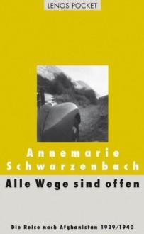 Alle Wege Sind Offen: Die Reise Nach Afghanistan 1939/1940: Ausgewählte Texte - Annemarie Schwarzenbach,Roger Perret