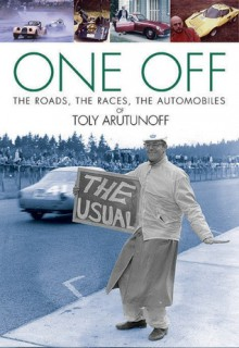 One Off: The Roads, The Races, The Automobiles of Toly Arutunoff - Anatoly A. Arutunoff