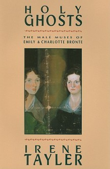 Holy Ghosts: The Male Muses of Emily and Charlotte Bronte - Irene Tayler