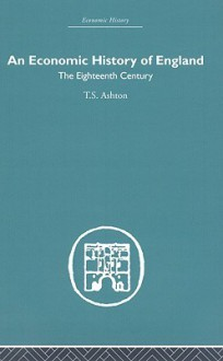 An Economic History of England: The 18th Century - T.S. Ashton
