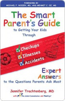 The Smart Parent's Guide: Getting Your Kids Through Checkups, Illnesses, and Accidents - Jennifer Trachtenberg