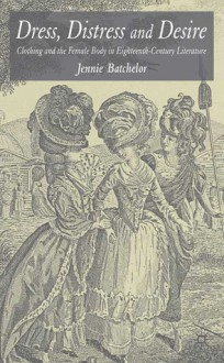 Dress, Distress and Desire: Clothing and the Female Body in Eighteenth-Century Literature - Jennie Batchelor