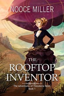 The Rooftop Inventor (The Adventures of Theodocia Hews Book 1) - Nooce Miller