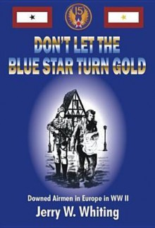 Don't Let the Blue Star Turn Gold: Downed Airmen in Europe in WW II - Jerry W. Whiting