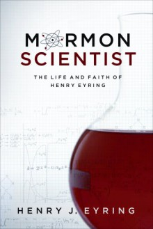 Mormon Scientist: The Life and Faith of Henry Eyring - Henry J. Eyring