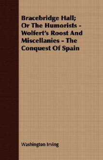 Bracebridge Hall; Or the Humorists - Wolfert's Roost and Miscellanies - The Conquest of Spain - Washington Irving
