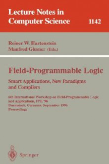Field-Programmable Logic, Smart Applications, New Paradigms and Compilers: 6th International Workshop on Field-Programmable Logic and Applications, Fpl '96, Darmstadt, Germany, September 23 - 25, Proceedings - Reiner W. Hartenstein