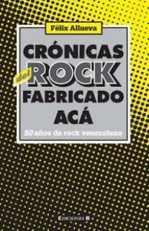 Crónicas del Rock Fabricado Acá - Felix Allueva