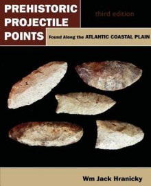 Prehistoric Projectile Points Found Along the Atlantic Coastal Plain: Third Edition - Wm Jack Hranicky