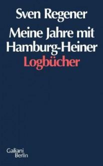 Meine Jahre mit Hamburg Heiner: Die Logbücher - Sven Regener