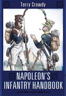 Napoleon's Infantry Handbook - Terry Crowdy