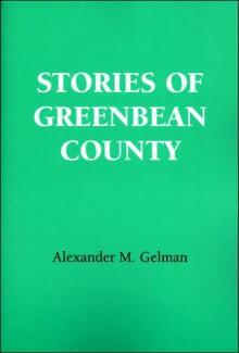 Stories of Greenbean County - Alexander M. Gelman