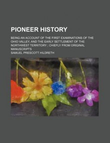 Pioneer History; Being an Account of the First Examinations of the Ohio Valley, and the Early Settlement of the Northwest Territory Chiefly from Origi - Samuel Prescott Hildreth