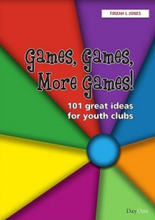 Games, Games, More Games!: 101 Great Ideas for Youth Clubs - Tirzah L. Jones