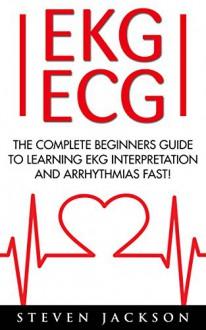 EKG | ECG: The Complete Beginners Guide To Learning EKG Interpretation And Arrhythmias Fast! (EKG Book, ECG, Medical Ebooks) - Steven Jackson