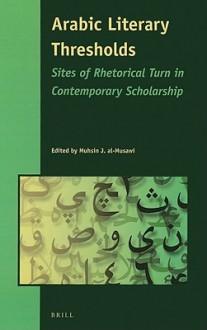 Arabic Literary Thresholds: Sites of Rhetorical Turn in Contemporary Scholarship - Muhsin al-Musawi
