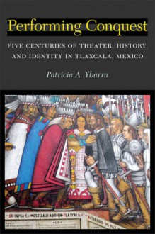 Performing Conquest: Five Centuries of Theater, History, and Identity in Tlaxcala, Mexico - Patricia Ybarra