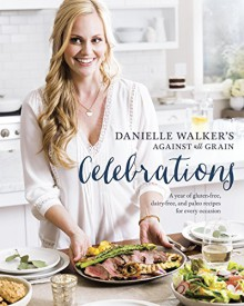Danielle Walker's Against All Grain Celebrations: A Year of Gluten-Free, Dairy-Free, and Paleo Recipes for Every Occasion - Danielle Walker