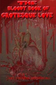 The Bloody Book Of Grotesque Love - Lisa McCourt Hollar, Jeffrey Hollar, Blaze McRob, Quinn Cullen, Micheal O Coinn, Erik Gustafson, Rob Smales, O.D. Hegre, Brent Abell, W.J. Howard, C.L. Rayner, Jeffrey Hollar, Thomas Arensberg