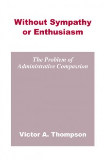 Without Sympathy or Enthusiasm: The Problem of Administrative Compassion - Victor A. Thompson