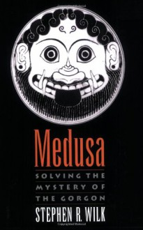 Medusa: Solving the Mystery of the Gorgon - Stephen R Wilk