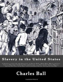 Slavery in the United States: A Narrative of the Life and Adventures of Charles Ball, a Black Man, Who Lived Forty Years in Maryland, South Carolina ... with Commodore Barney, During the Late War - Charles Ball