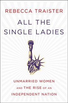 All the Single Ladies: Unmarried Women and the Rise of an Independent Nation - Rebecca Traister