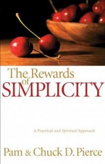 Rewards of Simplicity, The: A Practical and Spiritual Approach - Pam Pierce, Chuck D. Pierce