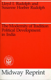 The Modernity of Tradition: Political Development in India - Lloyd I. Rudolph, Susanne Hoeber Rudolph
