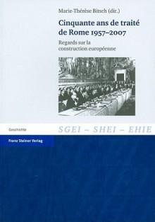 Cinquante ans de traite de Rome 1957-2007: Regards sur la construction europeenne (Studien zur Geschichte der Europaischen Integration (SGEI)) (English, French and German Edition) - Marie-Therese Bitsch