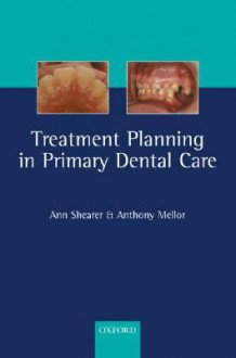 Treatment Planning in Primary Dental Care - Anthony Mellor, Anthony Mellor