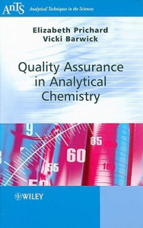 Quality Assurance in Analytical Chemistry (Analytical Techniques in the Sciences (AnTs) *) - Elizabeth Prichard, Victoria Barwick