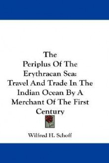 The Periplus of the Erythraean Sea: Travel and Trade in the Indian Ocean by a Merchant of the First Century - Wilfred H. Schoff