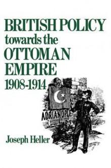 British Policy Towards the Ottoman Empire 1908-1914 - Joseph Heller