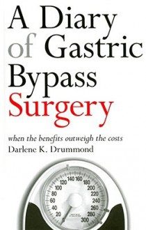 A Diary of Gastric Bypass Surgery: When the Benefits Outweigh the Costs - Darlene Drummond