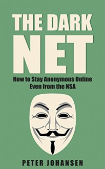 The Dark Net: How to Stay Anonymous Online – Even from the NSA - Peter Johansen