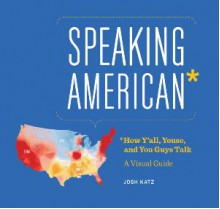 Speaking American: How Y'all, Youse , and You Guys Talk: A Visual Guide - Josh Katz