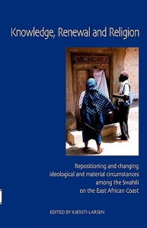 Knowledge, Renewal And Religion: Repositioning And Changing Ideological And Material Circumstances Among The Swahil On The East African Coast - Kjersti Larsen