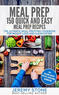 Meal Prep: 150 Quick and Easy Meal Prep Recipes - The Ultimate Meal Prepping Cookbook For Weight Loss and Clean Eating (Meal Planning, Batch Cooking) - Jeremy Stone