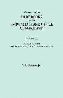 Abstracts of the Debt Books of the Provincial Land Office of Maryland. Volume III, St. Mary's County. Liber 41: 1767, 1768, 1769, 1770, 1771, 1773, 17 - Vernon L. Skinner Jr.