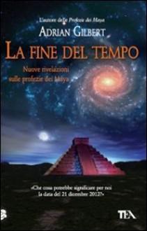 La fine del tempo. Nuove rivelazioni sulle profezie dei Maya - Adrian Gilbert, E. Craveri