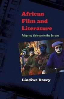 African Film and Literature: Adapting Violence to the Screen (Film and Culture Series) - Lindiwe Dovey