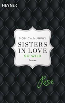 Rose - So wild: Sisters in Love - Roman (Fowler Sisters, Band 2) - Pauline Kurbasik, Monica Murphy