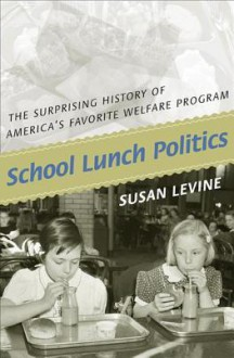 School Lunch Politics: The Surprising History of America's Favorite Welfare Program - Susan Levine