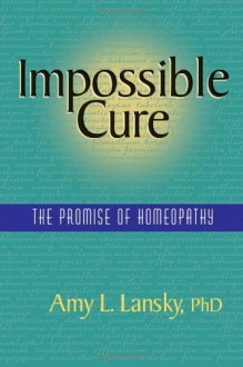 Impossible Cure: The Promise of Homeopathy - Amy L. Lansky