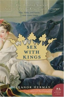 Sex with Kings: 500 Years of Adultery, Power, Rivalry, and Revenge - Eleanor Herman