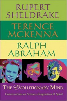 The Evolutionary Mind: Conversations on Science, Imagination and Spirit - Rupert Sheldrake,Terence McKenna,Ralph H. Abraham