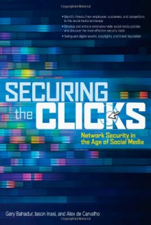Securing the Clicks: Network Security in the Age of Social Media - Gary Bahadur, Jason Inasi, Alex de Carvalho