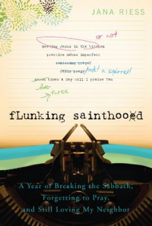 Flunking Sainthood: A Year of Breaking the Sabbath, Forgetting to Pray, and Still Loving My Neighbor - Jana Riess